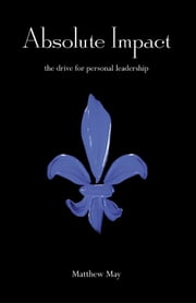 Absolute Impact: The Drive for Personal Leadership ebook by May, Matthew