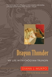Dragon Thunder - My Life with Chogyam Trungpa ebook by Diana J. Mukpo,Carolyn Rose Gimian