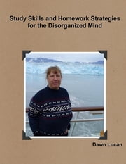 Study Skills and Homework Strategies for the Disorganized Mind ebook by Dawn Lucan