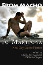 From Macho to Mariposa: New Gay Latino Fiction ebook by Charles Rice-Gonzalez