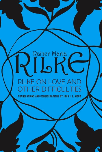 Rilke on Love and Other Difficulties: Translations and Considerations ebook by John J. L. Mood,Rainer Maria Rilke