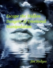 Escape the Hidden Dangers of Emotional Manipulation ebook by Jim Hedges