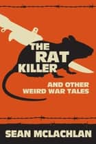 The Rat Killer and other Weird War Tales ebook by Sean McLachlan