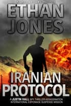 Iranian Protocol: A Justin Hall Spy Thriller - Assassination International Espionage Suspense Mission - Book 3 ebook by Ethan Jones