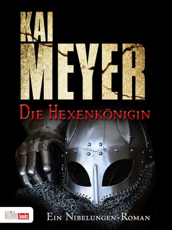 Die Hexenkönigin - Ein Nibelungen-Roman ebook by Kai Meyer