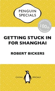Getting Stuck in For Shanghai - Putting the Kibosh on the Kaiser from the Bund: The British at Shanghai and the Great War: Penguin Special ebook by Robert Bickers