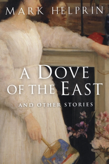 A Dove of the East - And Other Stories ebook by Mark Helprin