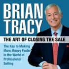 The Art of Closing the Sale - The Key to Making More Money Faster in the World of Professional Selling audiobook by Brian Tracy