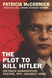 The Plot to Kill Hitler - Dietrich Bonhoeffer: Pastor, Spy, Unlikely Hero ebook by Patricia McCormick