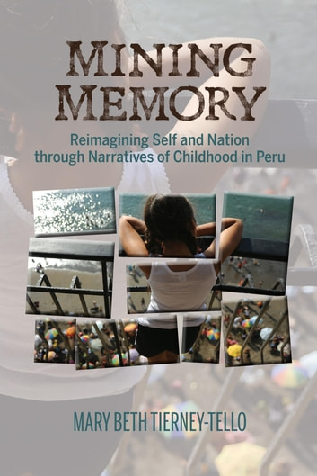 Mining Memory - Reimagining Self and Nation through Narratives of Childhood in Peru ebook by Mary Beth Tierney-Tello