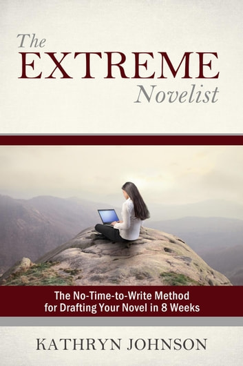 The Extreme Novelist: The No-Time-to-Write Method for Drafting Your Novel - The Extreme Novelist Writes, #1 ebook by Kathryn Johnson