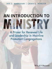 An Introduction to Ministry - A Primer for Renewed Life and Leadership in Mainline Protestant Congregations ebook by Ian S. Markham,Oran E. Warder