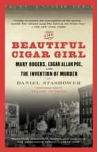The Beautiful Cigar Girl - Mary Rogers, Edgar Allan Poe, and the Invention of Murder ebook by Daniel Stashower