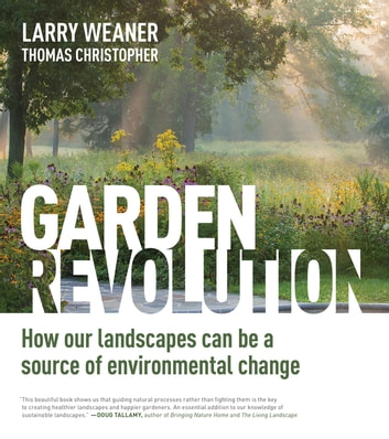 Garden Revolution - How Our Landscapes Can Be a Source of Environmental Change ebook by Larry Weaner,Thomas Christopher