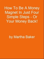How To Be A Money Magnet In Just Four Simple Steps - Or Your Money Back! ebook by Editorial Team Of MPowerUniversity.com