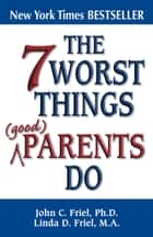 The 7 Worst Things Good Parents Do ebook by John Friel, PhD, Linda D. Friel,...