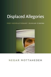 Displaced Allegories - Post-Revolutionary Iranian Cinema ebook by Negar Mottahedeh