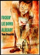 Fuckin' Lie Down Already ebook by Tom Piccirilli