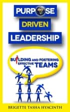 Purpose Driven Leadership - Building and Fostering Effective Teams ebook by Brigette Tasha Hyacinth