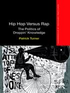 Hip Hop Versus Rap - The Politics of Droppin' Knowledge ebook by Patrick Turner