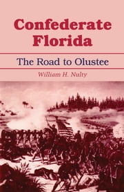 Confederate Florida - The Road to Olustee ebook by William H. Nulty