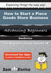 How to Start a Piece Goods Store Business ebook by Shelly Clayton,Sam Enrico