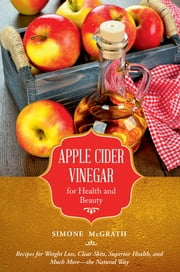 Apple Cider Vinegar for Health and Beauty - Recipes for Weight Loss, Clear Skin, Superior Health, and Much More-the Natural Way ebook by Simone McGrath