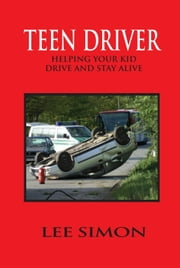 Teen Driver - Helping Your Kid Drive and Stay Alive ebook by Lee Simon