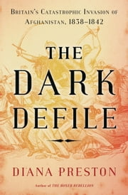 The Dark Defile - Britain's Catastrophic Invasion of Afghanistan, 1838-1842 ebook by Diana Preston