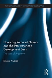 Financing Regional Growth and the Inter-American Development Bank - The Case of Argentina ebook by Ernesto Vivares