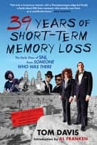 Thirty-Nine Years of Short-Term Memory Loss - The Early Days of SNL from Someone Who Was There ebook by Tom Davis, Al Franken