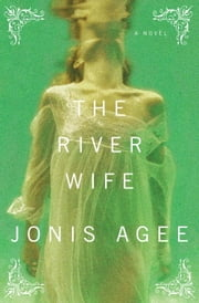 The River Wife - A Novel ebook by Jonis Agee