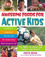 Awesome Foods for Active Kids - The ABCs of Eating for Energy and Health ebook by Anita Bean