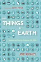 The Things of Earth - Treasuring God by Enjoying His Gifts ebook by John Piper, Joe Rigney