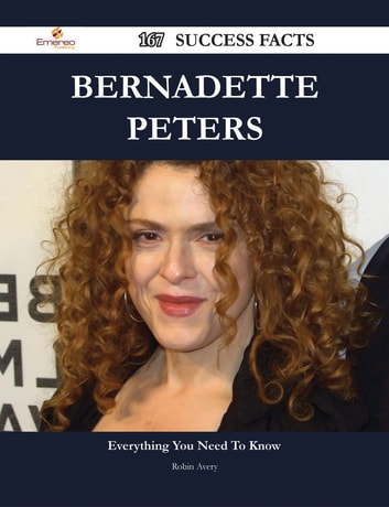 Bernadette Peters 167 Success Facts - Everything you need to know about Bernadette Peters ebook by Robin Avery