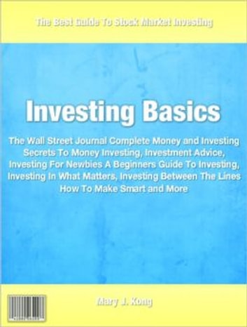 Investing Basics - The Wall Street Journal Complete Money and Investing Secrets To Money Investing, Investment Advice, Investing For Newbies A Beginners Guide To Investing, Investing In What Matters, Investing Between The Lines How To Make Smart and More ebook by Mary Kong