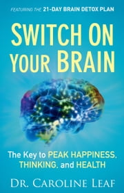 Switch On Your Brain - The Key to Peak Happiness, Thinking, and Health ebook by Dr. Caroline Leaf