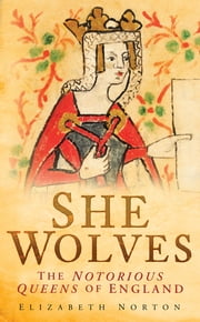 She Wolves - The Notorious Queens of England ebook by Elizabeth Norton