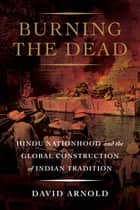 Burning the Dead - Hindu Nationhood and the Global Construction of Indian Tradition ebook by David Arnold