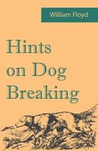 Hints on Dog Breaking ebook by William Floyd