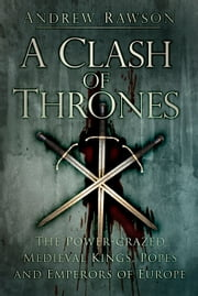 Clash of Thrones - The Power-Crazed Medieval Kings, Popes and Emperors of Europe ebook by Andrew Rawson