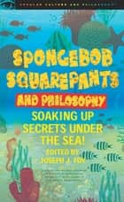 SpongeBob SquarePants and Philosophy - Soaking Up Secrets Under the Sea! ebook by Joseph J. Foy