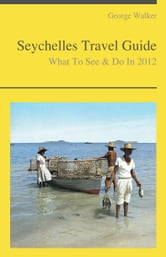 Seychelles Travel Guide - What To See & Do ebook by George Walker
