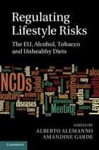 Regulating Lifestyle Risks - The EU, Alcohol, Tobacco and Unhealthy Diets ebook by Alberto Alemanno, Amandine Garde