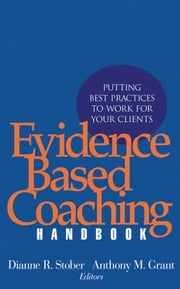 Evidence Based Coaching Handbook - Putting Best Practices to Work for Your Clients ebook by Dianne R. Stober,Anthony M. Grant