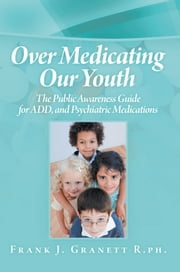 Over Medicating Our Youth - The Public Awareness Guide for ADD, and Psychiatric Medications ebook by Frank J. Granett R.ph.