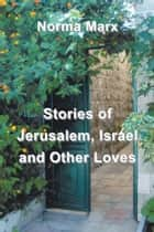 Stories of Jerusalem, Israel and Other Loves ebook by Norma Marx