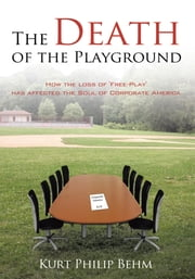 The Death of the Playground - How the Loss of 'Free-Play' Has Affected the Soul of Corporate America ebook by Kurt Philip Behm