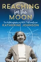 Reaching for the Moon - The Autobiography of NASA Mathematician Katherine Johnson eBook by Katherine Johnson