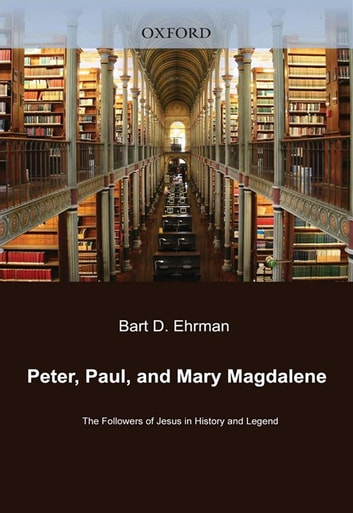 Peter, Paul, And Mary Magdalene : The Followers Of Jesus In History And Legend ebook by Bart D. Ehrman
